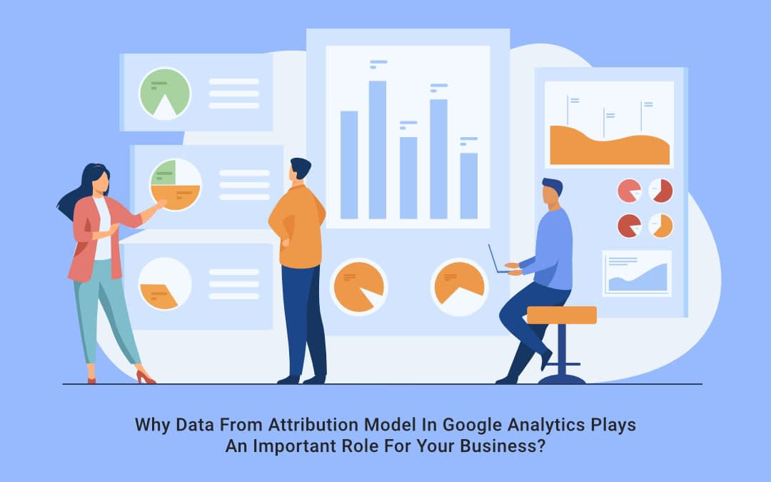Why Data From Attribution Model In Google Analytics Plays An Important Role For Your Business?